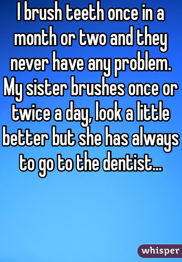 I brush teeth once in a month or two and they never have any problem.  My sister brushes once or twice a day, look a little better but she has always to go to the dentist...