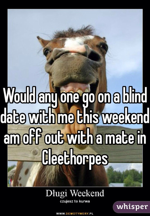 Would any one go on a blind date with me this weekend am off out with a mate in Cleethorpes