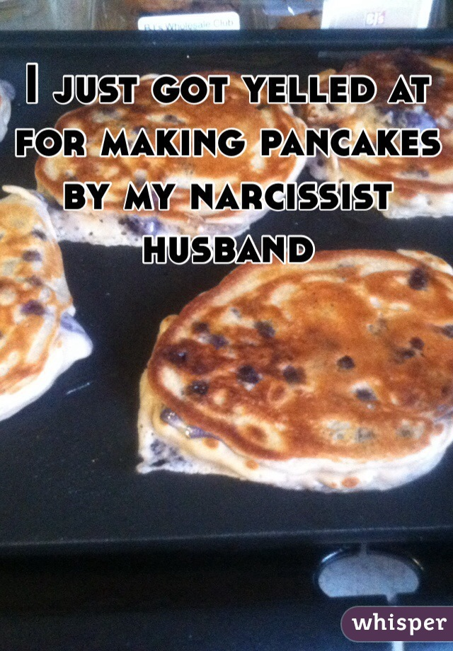 I just got yelled at for making pancakes by my narcissist husband