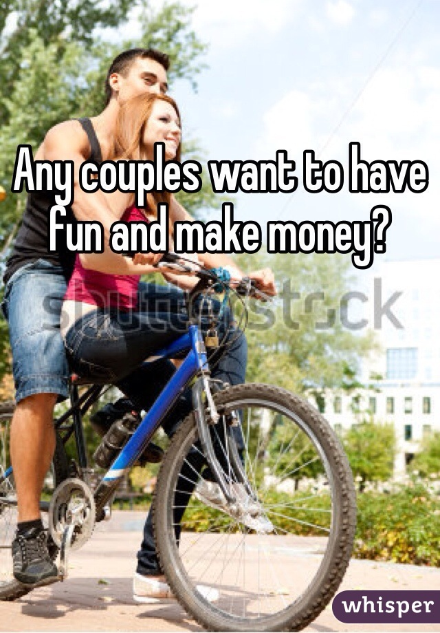 Any couples want to have fun and make money?