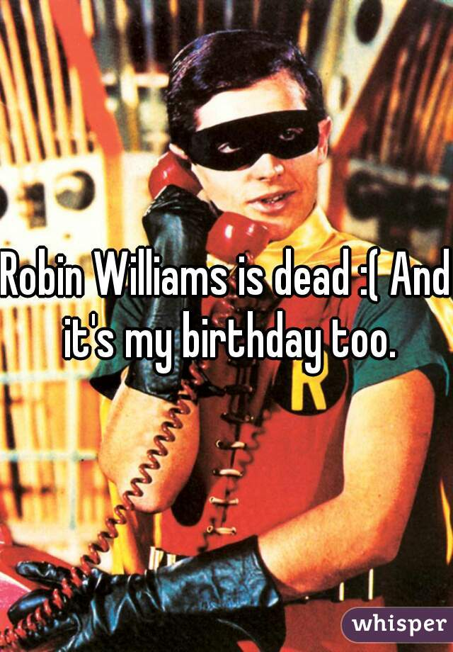 Robin Williams is dead :( And it's my birthday too.