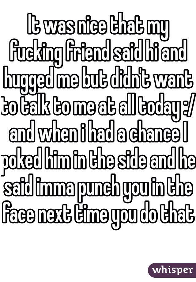 It was nice that my fucking friend said hi and hugged me but didn't want to talk to me at all today :/ and when i had a chance I poked him in the side and he said imma punch you in the face next time you do that