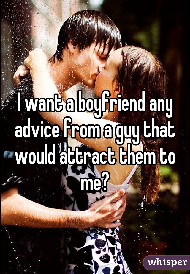 I want a boyfriend any advice from a guy that would attract them to me?