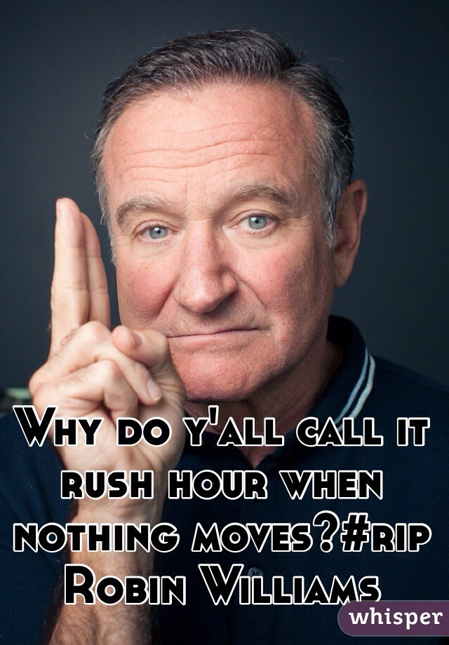 Why do y'all call it rush hour when nothing moves?#rip Robin Williams