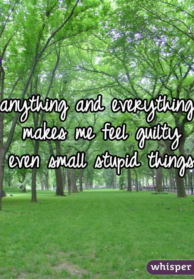 anything and everything makes me feel guilty even small stupid things