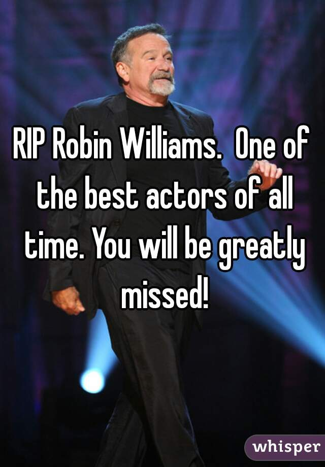 RIP Robin Williams.  One of the best actors of all time. You will be greatly missed!