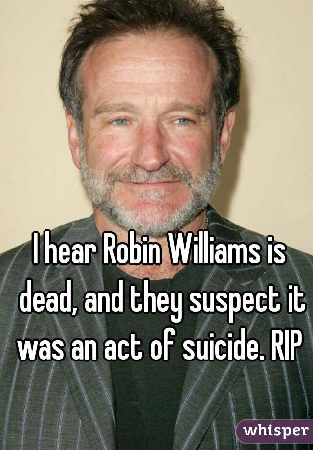 I hear Robin Williams is dead, and they suspect it was an act of suicide. RIP