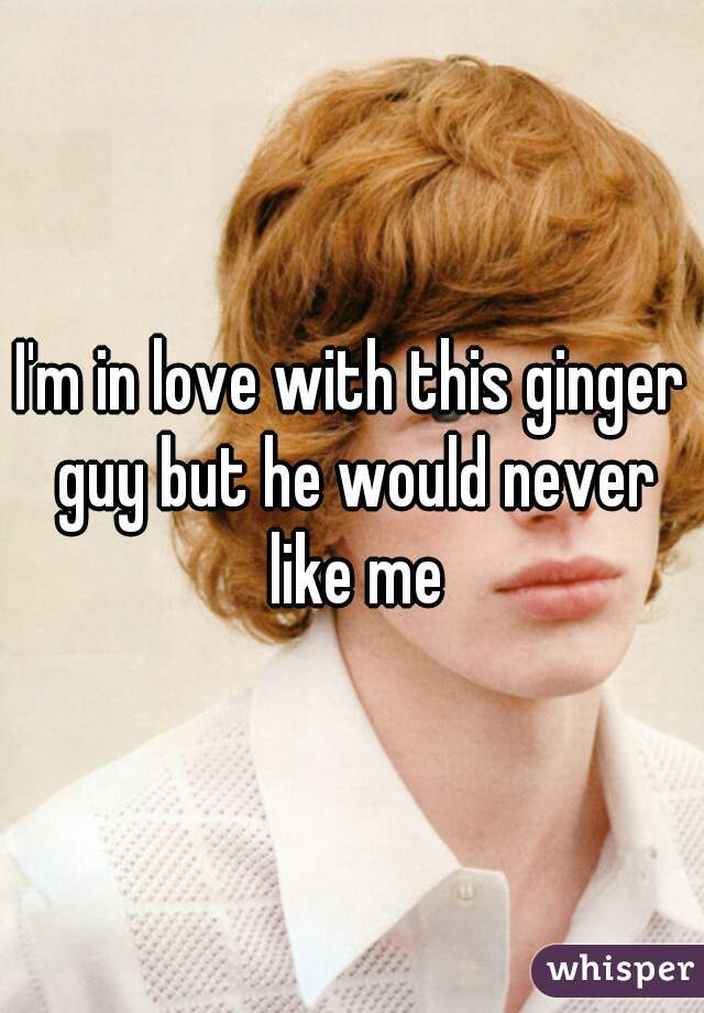 I'm in love with this ginger guy but he would never like me
