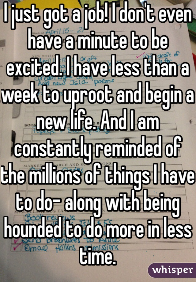 I just got a job! I don't even have a minute to be excited. I have less than a week to uproot and begin a new life. And I am constantly reminded of the millions of things I have to do- along with being hounded to do more in less time.