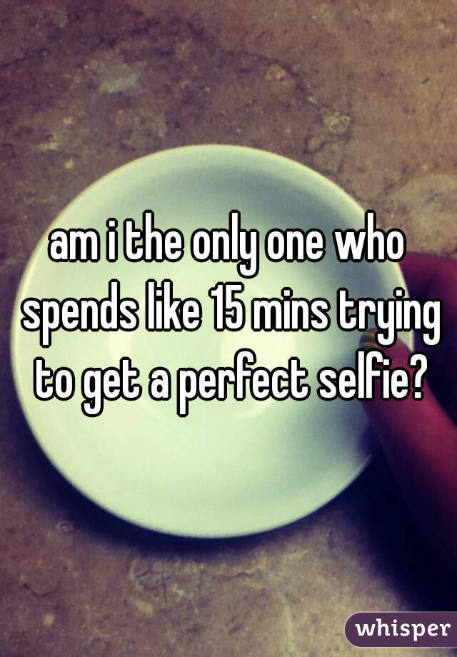 am i the only one who spends like 15 mins trying to get a perfect selfie?