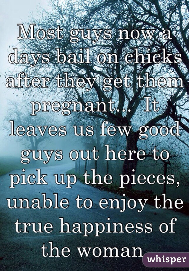 Most guys now a days bail on chicks after they get them pregnant...  It leaves us few good guys out here to pick up the pieces, unable to enjoy the true happiness of the woman.