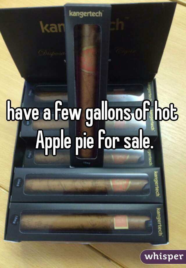 have a few gallons of hot Apple pie for sale.