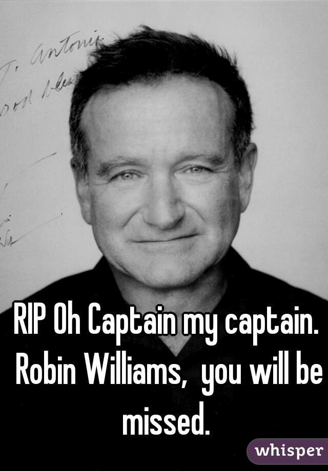 RIP Oh Captain my captain. Robin Williams,  you will be missed.