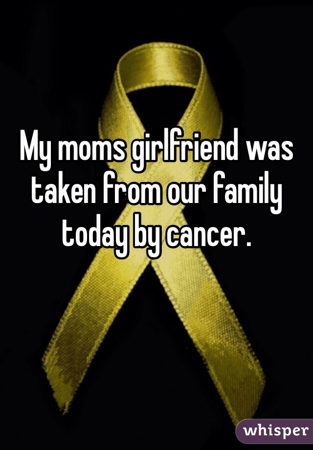 My moms girlfriend was taken from our family today by cancer.