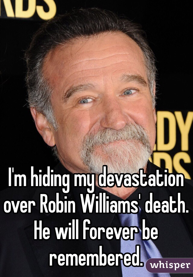 I'm hiding my devastation over Robin Williams' death. He will forever be remembered.