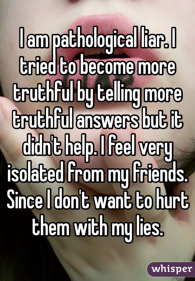I am pathological liar. I tried to become more truthful by telling more truthful answers but it didn't help. I feel very isolated from my friends. Since I don't want to hurt them with my lies.