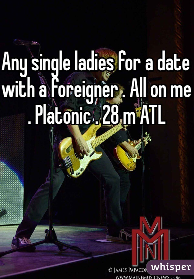 Any single ladies for a date with a foreigner . All on me . Platonic . 28 m ATL
