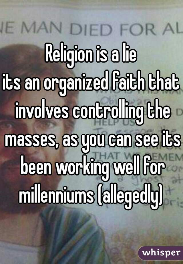 Religion is a lie its an organized faith that involves controlling the masses, as you can see its been working well for millenniums (allegedly)