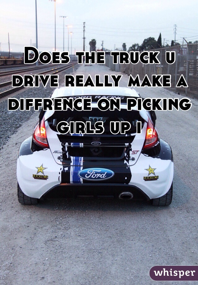 Does the truck u drive really make a diffrence on picking girls up i