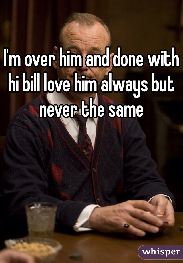 I'm over him and done with hi bill love him always but never the same
