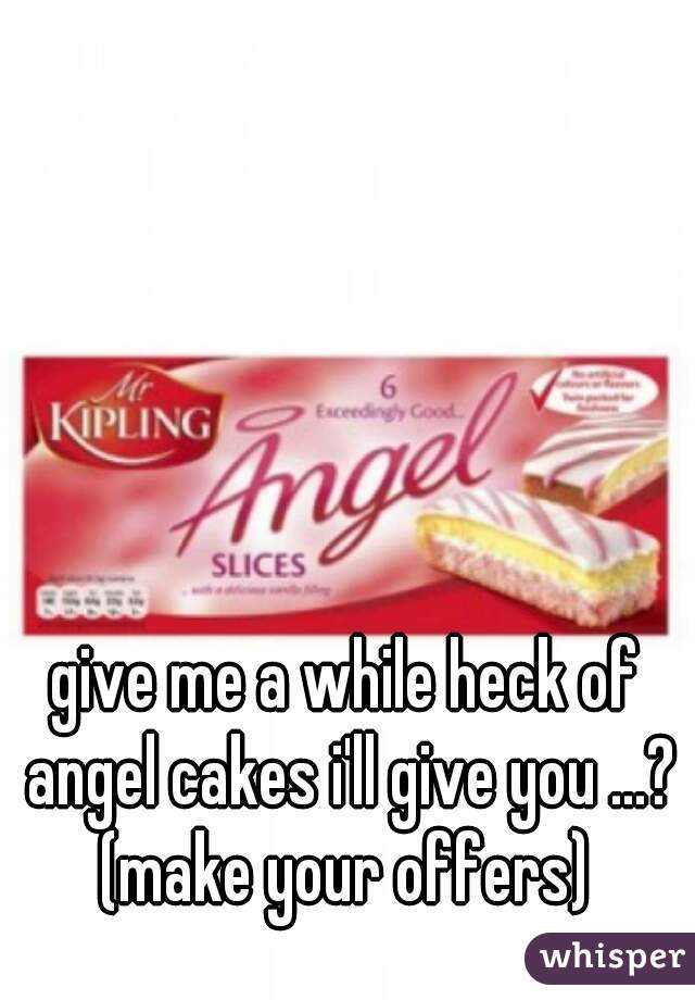 give me a while heck of angel cakes i'll give you ...? (make your offers)