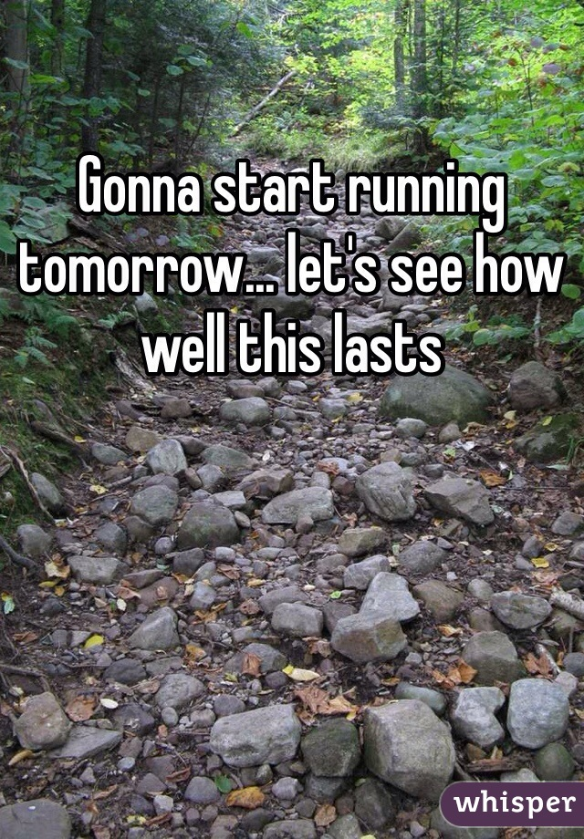 Gonna start running tomorrow... let's see how well this lasts