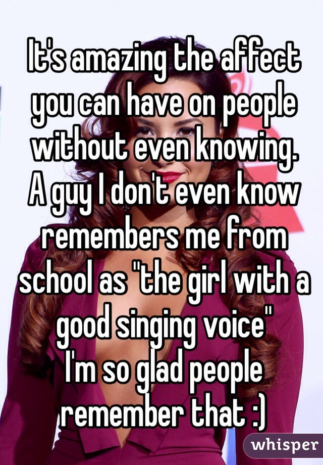 """It's amazing the affect you can have on people without even knowing.  A guy I don't even know remembers me from school as """"the girl with a good singing voice""""  I'm so glad people remember that :)"""