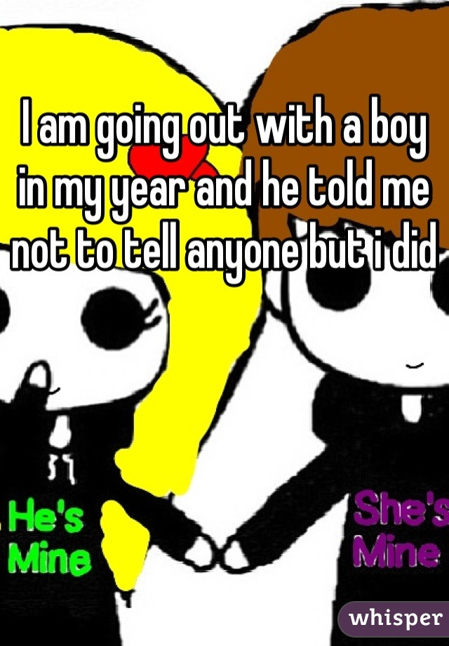 I am going out with a boy in my year and he told me not to tell anyone but i did