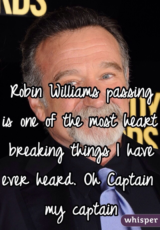 Robin Williams passing is one of the most heart breaking things I have ever heard. Oh Captain my captain
