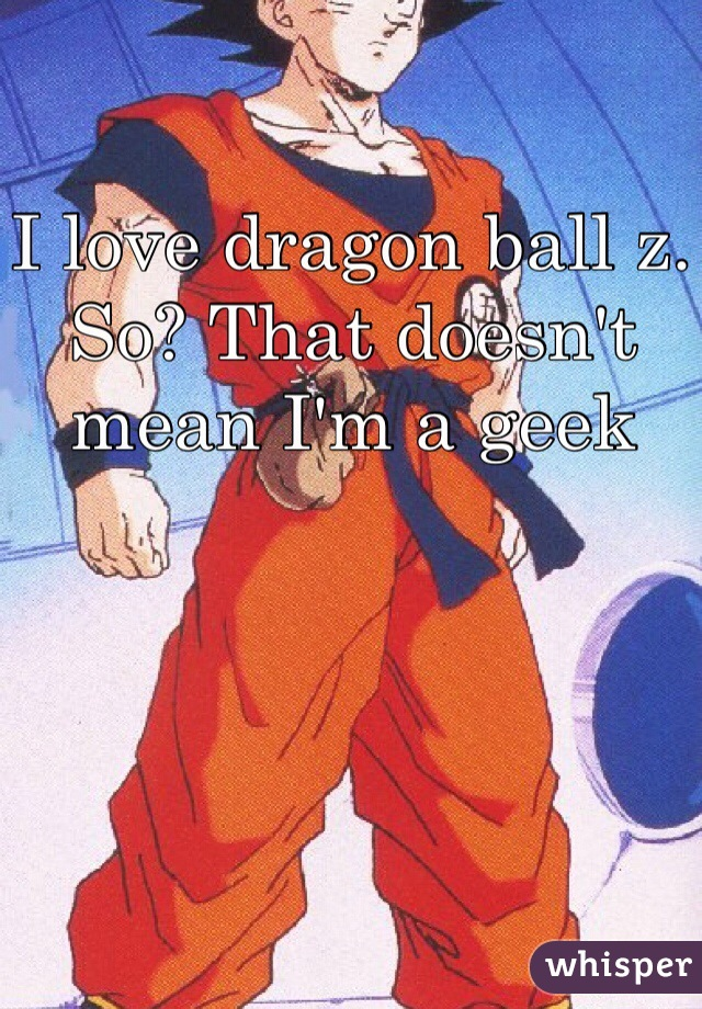 I love dragon ball z. So? That doesn't mean I'm a geek