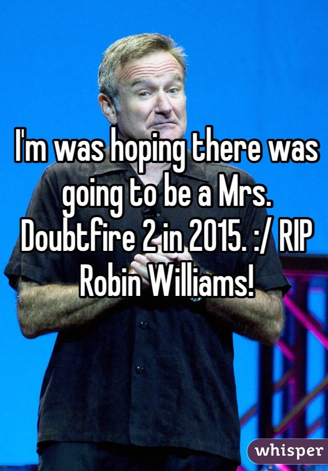 I'm was hoping there was going to be a Mrs. Doubtfire 2 in 2015. :/ RIP Robin Williams!