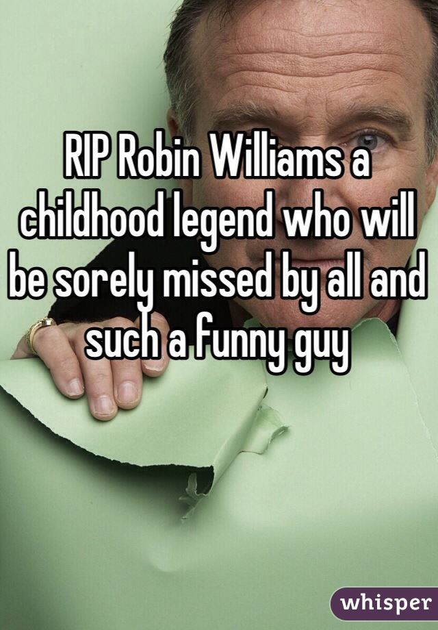 RIP Robin Williams a childhood legend who will be sorely missed by all and such a funny guy