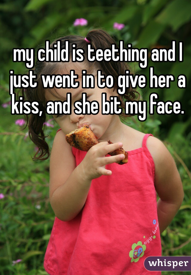 my child is teething and I just went in to give her a kiss, and she bit my face.