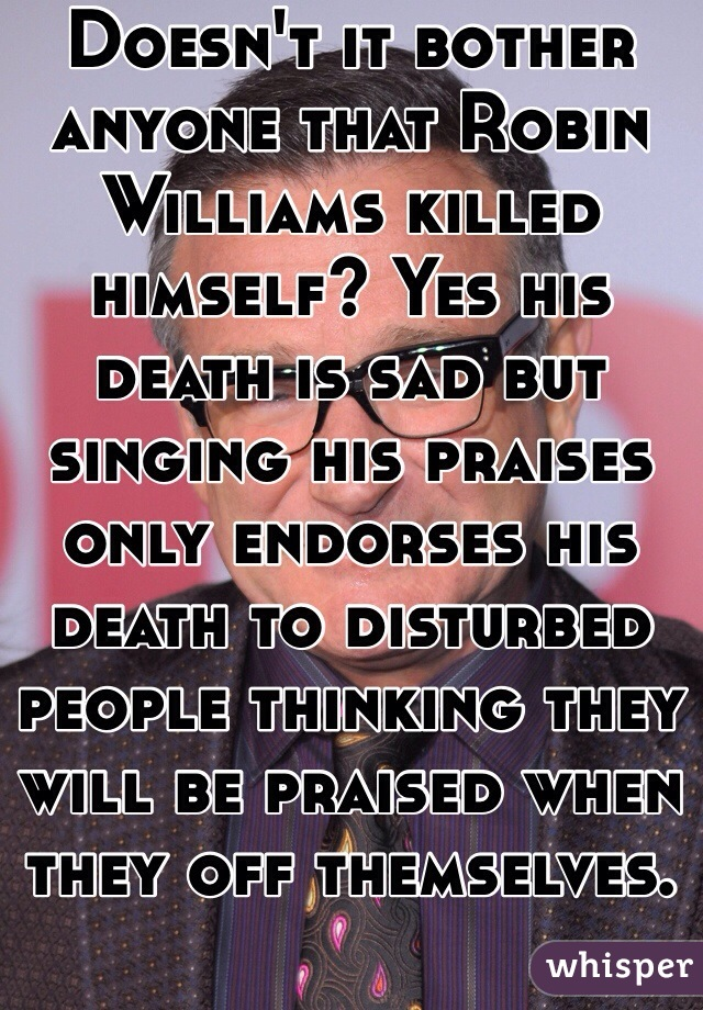 Doesn't it bother anyone that Robin Williams killed himself? Yes his death is sad but singing his praises only endorses his death to disturbed people thinking they will be praised when they off themselves.