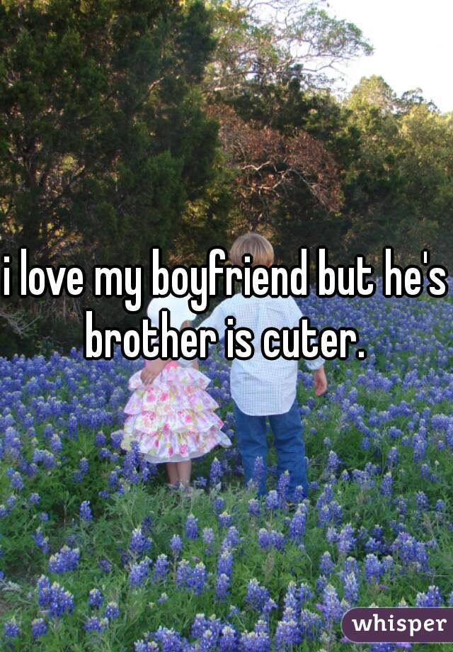 i love my boyfriend but he's brother is cuter.