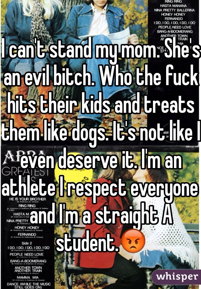 I can't stand my mom. She's an evil bitch. Who the fuck hits their kids and treats them like dogs. It's not like I even deserve it. I'm an athlete I respect everyone and I'm a straight A student.😡