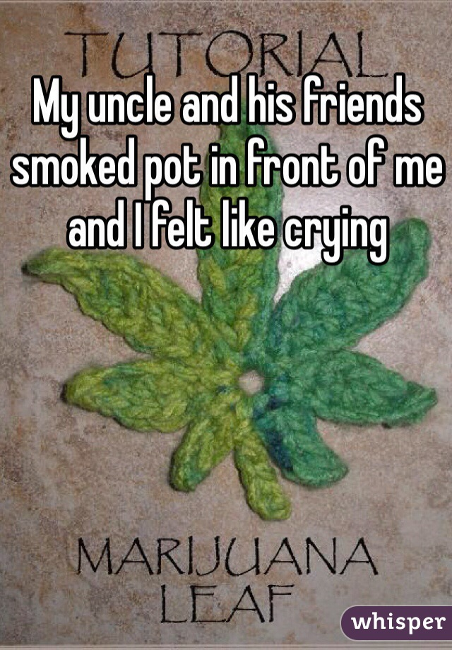 My uncle and his friends smoked pot in front of me and I felt like crying