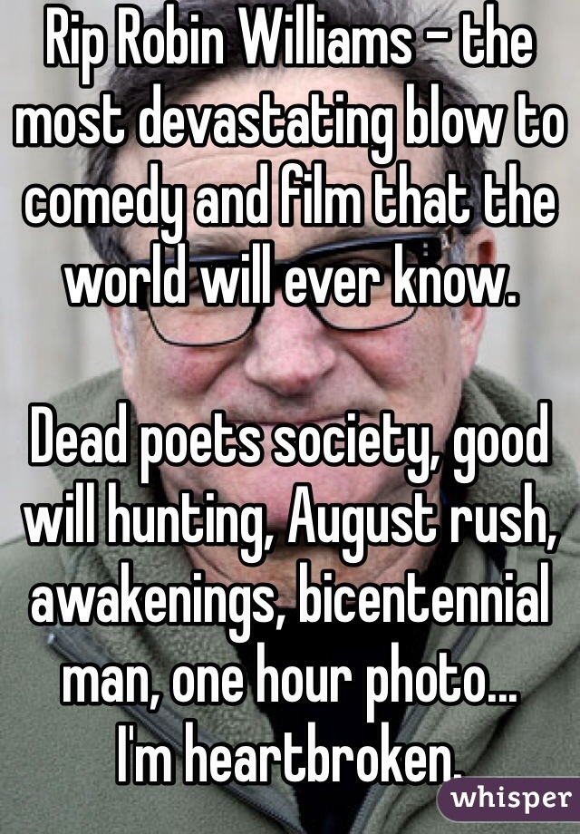 Rip Robin Williams - the most devastating blow to comedy and film that the world will ever know.   Dead poets society, good will hunting, August rush, awakenings, bicentennial man, one hour photo... I'm heartbroken.