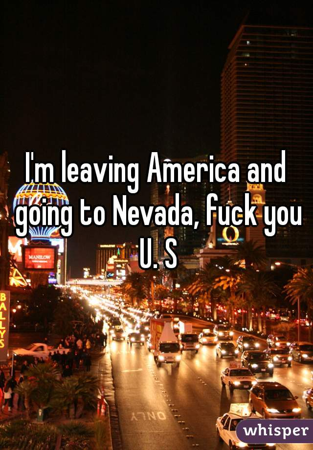 I'm leaving America and going to Nevada, fuck you U. S