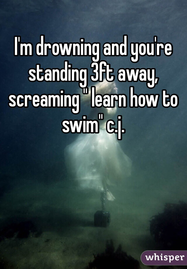 """I'm drowning and you're standing 3ft away, screaming """" learn how to swim"""" c.j."""