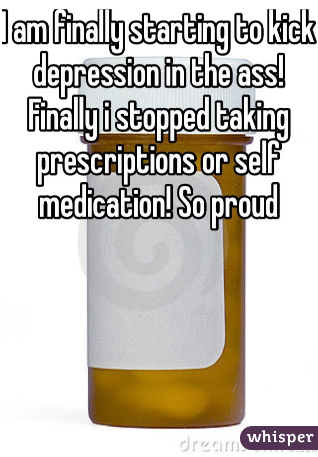 I am finally starting to kick depression in the ass! Finally i stopped taking prescriptions or self medication! So proud