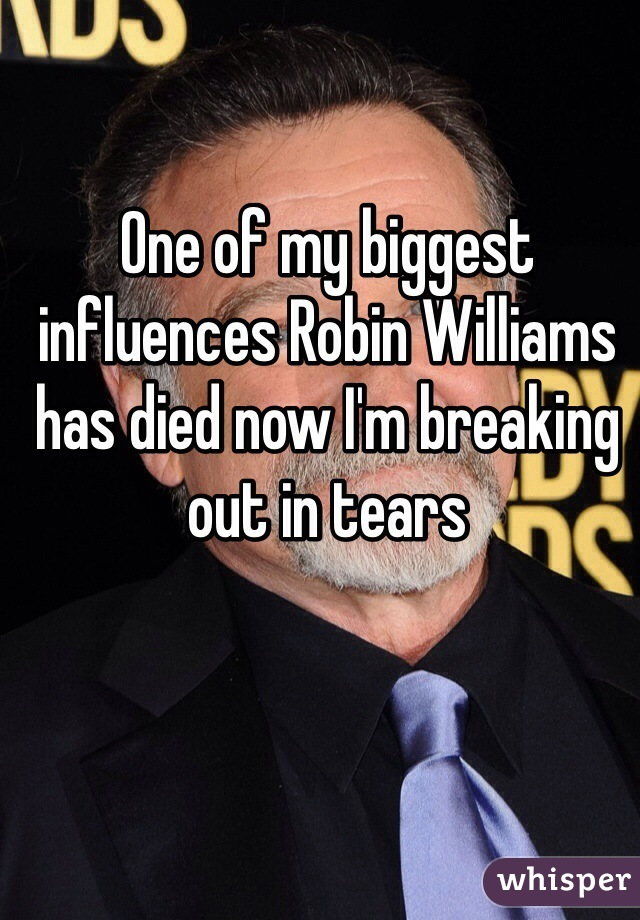 One of my biggest influences Robin Williams has died now I'm breaking out in tears