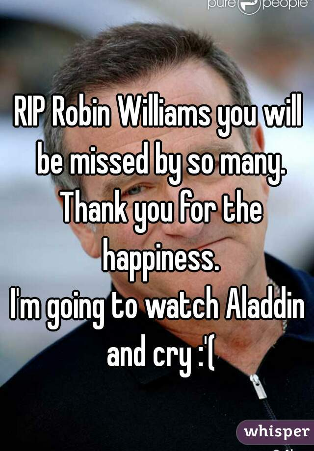 RIP Robin Williams you will be missed by so many. Thank you for the happiness.  I'm going to watch Aladdin and cry :'(