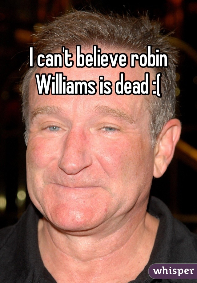 I can't believe robin Williams is dead :(