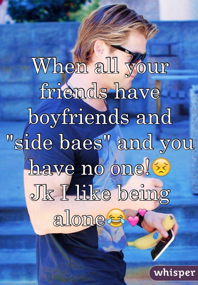 """When all your friends have boyfriends and """"side baes"""" and you have no one!😣 Jk I like being alone😂💕"""