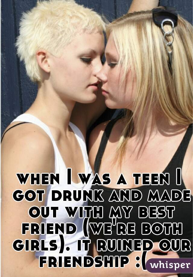 when I was a teen I got drunk and made out with my best friend (we're both girls). it ruined our friendship :(