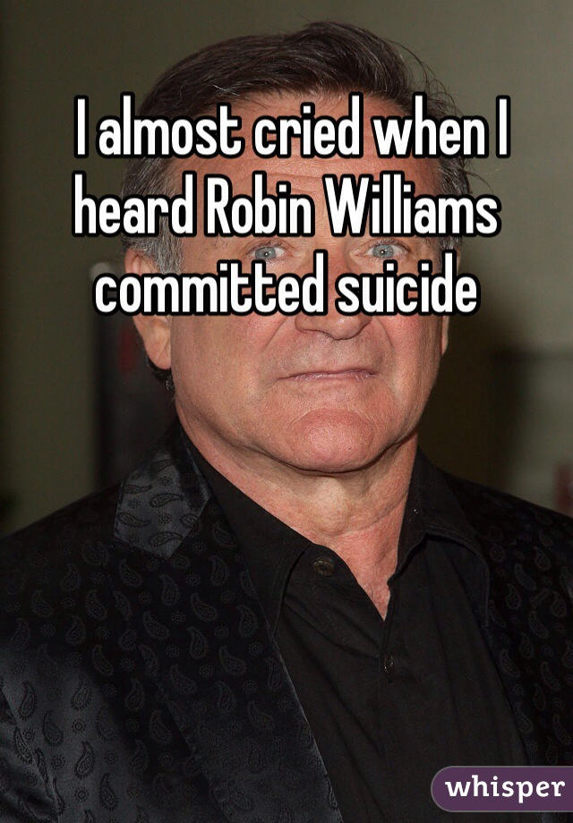 I almost cried when I heard Robin Williams committed suicide