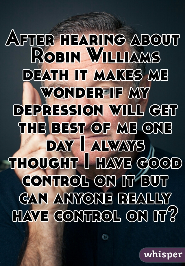 After hearing about Robin Williams death it makes me wonder if my depression will get the best of me one day I always thought I have good control on it but can anyone really have control on it?