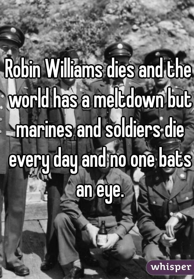 Robin Williams dies and the world has a meltdown but marines and soldiers die every day and no one bats an eye.