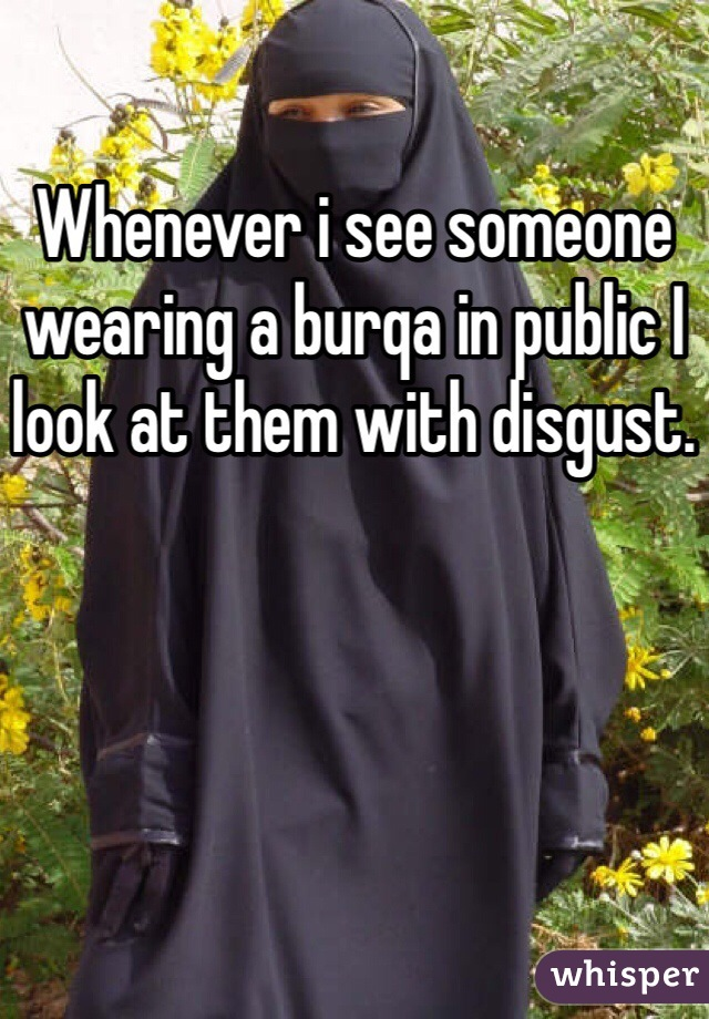 Whenever i see someone wearing a burqa in public I look at them with disgust.